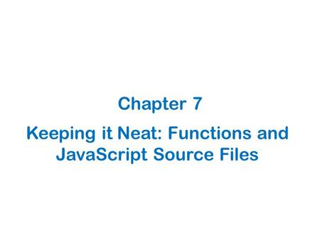 Keeping it Neat: Functions and JavaScript Source Files Chapter 7.