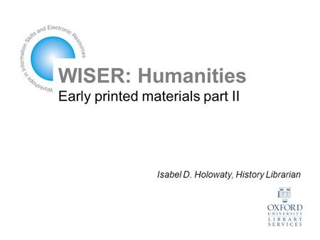 WISER: Humanities Early printed materials part II Isabel D. Holowaty, History Librarian.