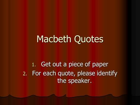 Macbeth Quotes 1. Get out a piece of paper 2. For each quote, please identify the speaker.
