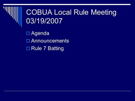 COBUA Local Rule Meeting 03/19/2007  Agenda  Announcements  Rule 7 Batting.
