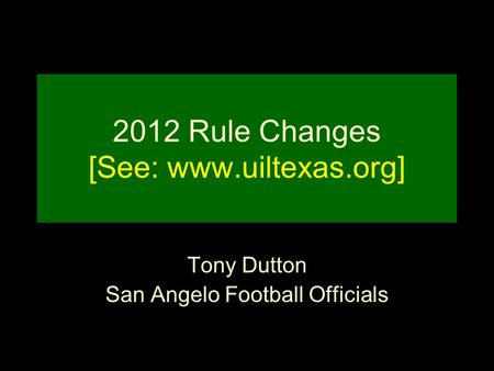 2012 Rule Changes [See: www.uiltexas.org] Tony Dutton San Angelo Football Officials.