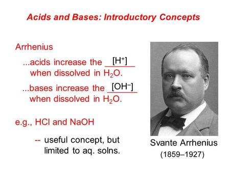 Acids and Bases: Introductory Concepts Arrhenius...acids increase the ______ when dissolved in H 2 O....bases increase the ______ when dissolved in H 2.