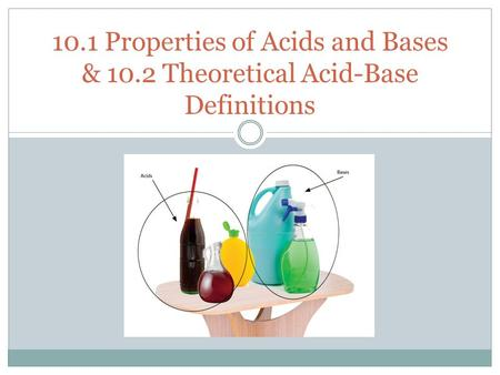 1 10.1 Properties of Acids and Bases & 10.2 Theoretical Acid-Base Definitions.