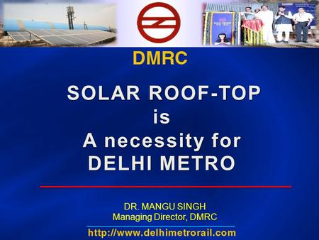 SOLAR ROOF-TOP is A necessity for DELHI METRO DR. MANGU SINGH Managing Director, DMRC.