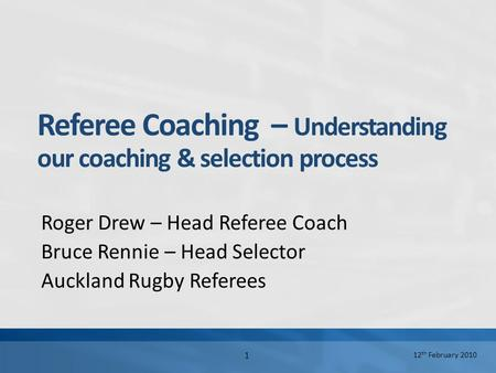 12 th February 2010 1 Referee Coaching – Understanding our coaching & selection process Roger Drew – Head Referee Coach Bruce Rennie – Head Selector Auckland.