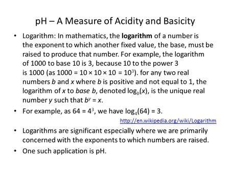 PH – A Measure of Acidity and Basicity Logarithm: In mathematics, the logarithm of a number is the exponent to which another fixed value, the base, must.