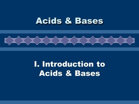 I. Introduction to Acids & Bases Acids & Bases A. Properties  electrolytes  sour taste  react with metals to form H 2 gas  slippery feel  bitter.
