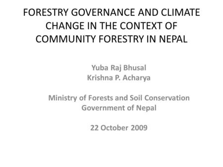 FORESTRY GOVERNANCE AND CLIMATE CHANGE IN THE CONTEXT OF COMMUNITY FORESTRY IN NEPAL Yuba Raj Bhusal Krishna P. Acharya Ministry of Forests and Soil Conservation.