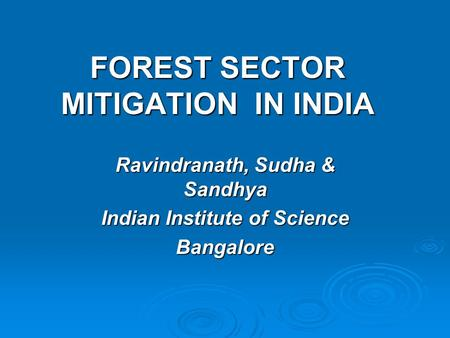 FOREST SECTOR MITIGATION IN INDIA Ravindranath, Sudha & Sandhya Indian Institute of Science Bangalore.