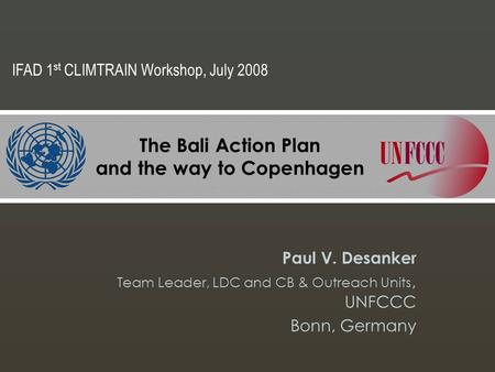 The Bali Action Plan and the way to Copenhagen Paul V. Desanker Team Leader, LDC and CB & Outreach Units, UNFCCC Bonn, Germany IFAD 1 st CLIMTRAIN Workshop,