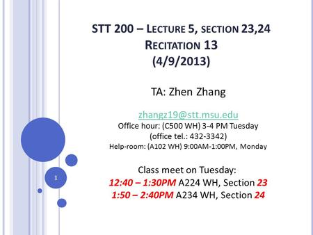 STT 200 – L ECTURE 5, SECTION 23,24 R ECITATION 13 (4/9/2013) 1 TA: Zhen Zhang Office hour: (C500 WH) 3-4 PM Tuesday (office tel.: