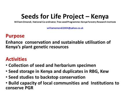 Seeds for Life Project – Kenya William Omondi, National Co-ordinator, Tree seed Programme: Kenya Forestry Research Institute