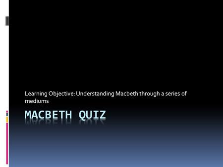 Learning Objective: Understanding Macbeth through a series of mediums.