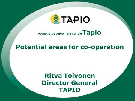 Forestry Development Centre Tapio Potential areas for co-operation Ritva Toivonen Director General TAPIO.