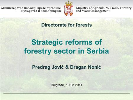 Strategic reforms of forestry sector in Serbia Belgrade, 10.05.2011 Directorate for forests Predrag Jović & Dragan Nonić.