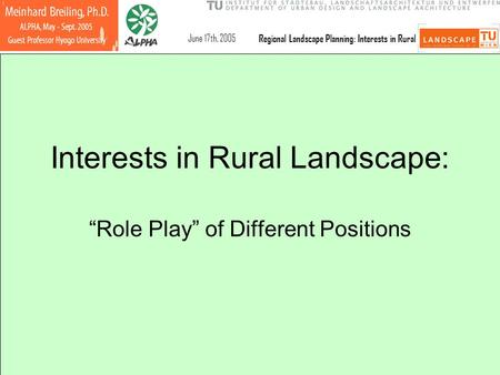 "June 17th, 2005 Regional Landscape Planning: Interests in Rural Interests in Rural Landscape: ""Role Play"" of Different Positions."