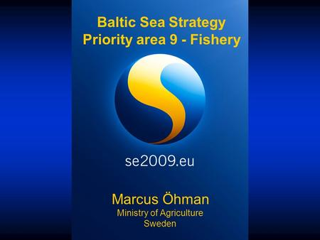 Marcus Öhman Ministry of Agriculture Sweden Baltic Sea Strategy Priority area 9 - Fishery.