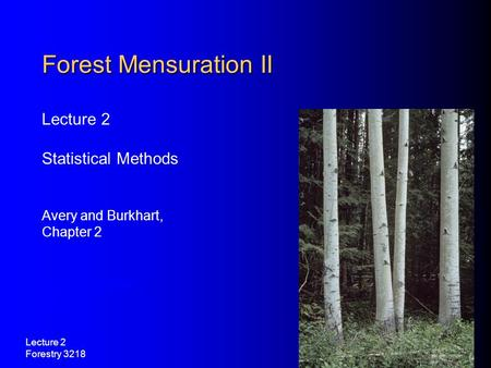 Lecture 2 Forestry 3218 Lecture 2 Statistical Methods Avery and Burkhart, Chapter 2 Forest Mensuration II Avery and Burkhart, Chapter 2.