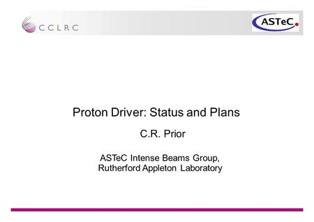 Proton Driver: Status and Plans C.R. Prior ASTeC Intense Beams Group, Rutherford Appleton Laboratory.