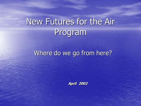 New Futures for the Air Program Where do we go from here? April 2002.