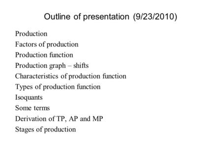 Outline of presentation (9/23/2010) Production Factors of production Production function Production graph – shifts Characteristics of production function.