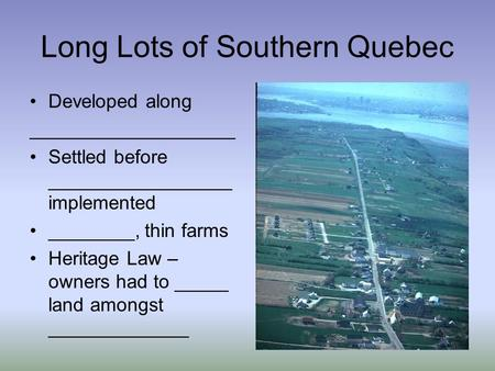 Long Lots of Southern Quebec Developed along ___________________ Settled before _________________ implemented ________, thin farms Heritage Law – owners.