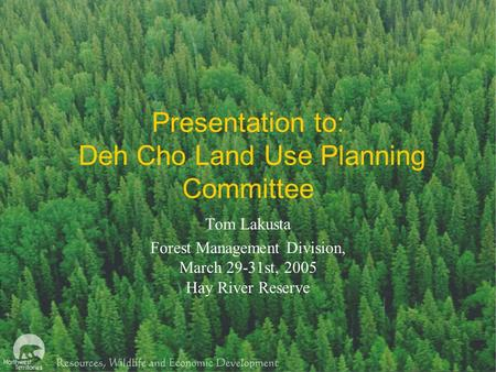 Presentation to: Deh Cho Land Use Planning Committee Tom Lakusta Forest Management Division, March 29-31st, 2005 Hay River Reserve.