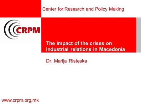 Center for Research and Policy Making www.crpm.org.mk The impact of the crises on industrial relations in Macedonia Dr. Marija Risteska.