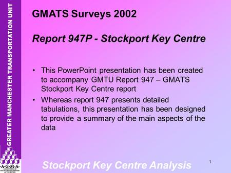 Stockport Key Centre Analysis 1 This PowerPoint presentation has been created to accompany GMTU Report 947 – GMATS Stockport Key Centre report Whereas.