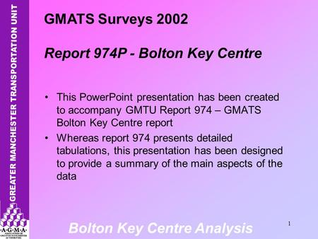 Bolton Key Centre Analysis 1 This PowerPoint presentation has been created to accompany GMTU Report 974 – GMATS Bolton Key Centre report Whereas report.