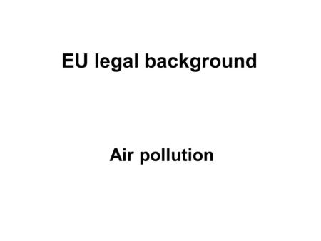 EU legal background Air pollution. EU legal background: Air pollution Air pollution in Europe is regulated by several policies, which are targeting the.