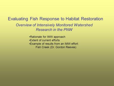 Evaluating Fish Response to Habitat Restoration Overview of Intensively Monitored Watershed Research in the PNW Rationale for IMW approach Extent of current.