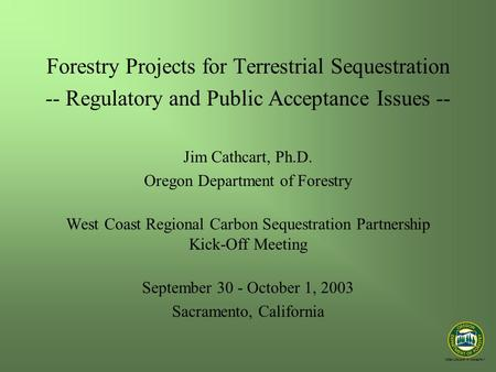 """STEWARDSHIP IN FORESTRY"" Forestry Projects for Terrestrial Sequestration -- Regulatory and Public Acceptance Issues -- Jim Cathcart, Ph.D. Oregon Department."