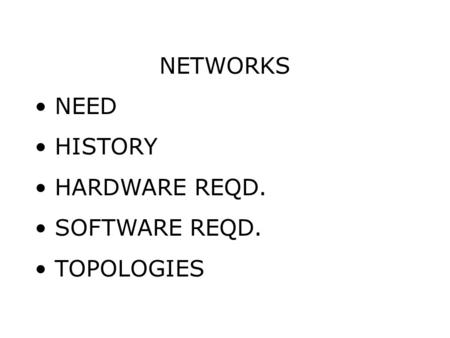 NETWORKS NEED HISTORY HARDWARE REQD. SOFTWARE REQD. TOPOLOGIES.