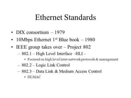 Ethernet Standards DIX consortium – 1979 10Mbps Ethernet 1 st Blue book – 1980 IEEE group takes over – Project 802 –802.1 – High Level Interface –HLI –