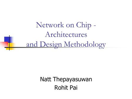 Network on Chip - Architectures and Design Methodology Natt Thepayasuwan Rohit Pai.