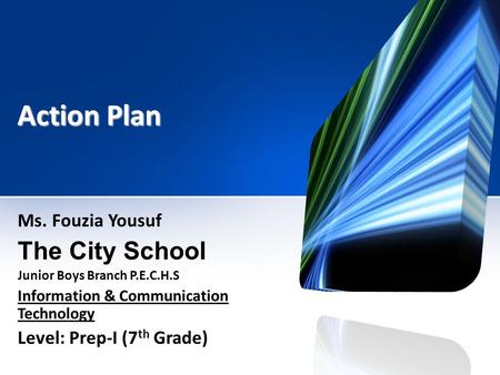 Action Plan Ms. Fouzia Yousuf The City School Junior Boys Branch P.E.C.H.S Information & Communication Technology Level: Prep-I (7 th Grade)