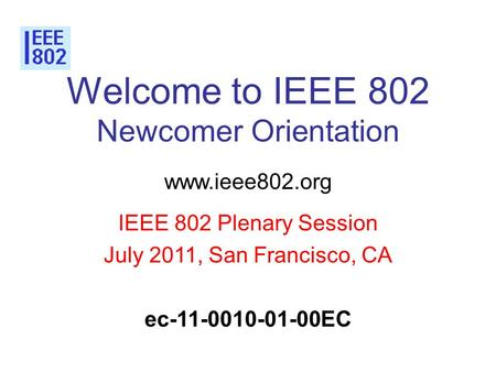 Welcome to IEEE 802 Newcomer Orientation www.ieee802.org IEEE 802 Plenary Session July 2011, San Francisco, CA ec-11-0010-01-00EC.