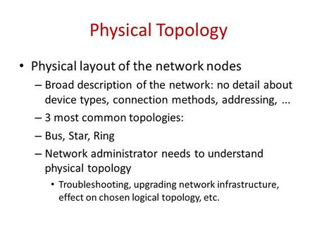 Physical Topology Physical layout of the network nodes – Broad description of the network: no detail about device types, connection methods, addressing,...