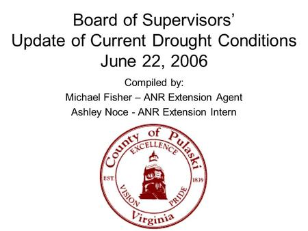 Board of Supervisors' Update of Current Drought Conditions June 22, 2006 Compiled by: Michael Fisher – ANR Extension Agent Ashley Noce - ANR Extension.
