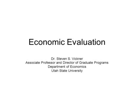 Economic Evaluation Dr. Steven S. Vickner Associate Professor and Director of Graduate Programs Department of Economics Utah State University.