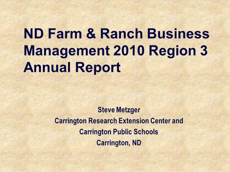 ND Farm & Ranch Business Management 2010 Region 3 Annual Report Steve Metzger Carrington Research Extension Center and Carrington Public Schools Carrington,