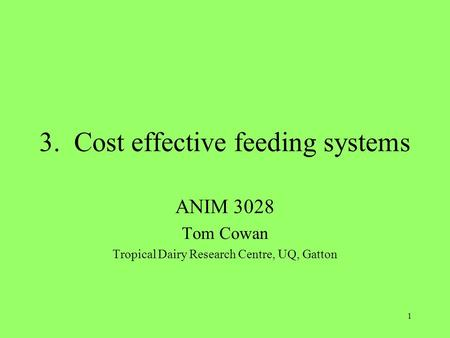 1 3. Cost effective feeding systems ANIM 3028 Tom Cowan Tropical Dairy Research Centre, UQ, Gatton.