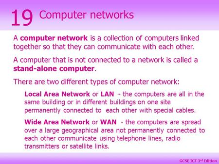GCSE ICT 3 rd Edition Computer networks 19 A computer network is a collection of computers linked together so that they can communicate with each other.