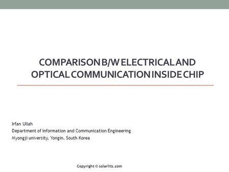 COMPARISON B/W ELECTRICAL AND OPTICAL COMMUNICATION INSIDE CHIP Irfan Ullah Department of Information and Communication Engineering Myongji university,