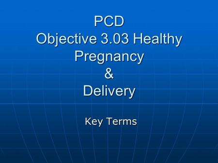 PCD Objective 3.03 Healthy Pregnancy & Delivery Key Terms.
