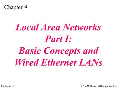 McGraw-Hill©The McGraw-Hill Companies, Inc. Chapter 9 Local Area Networks Part I: Basic Concepts and Wired Ethernet LANs.