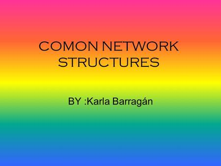 COMON NETWORK STRUCTURES BY :Karla Barragán. STAR topology Star networks are one of the most common computer network topologies. In its simplest form,