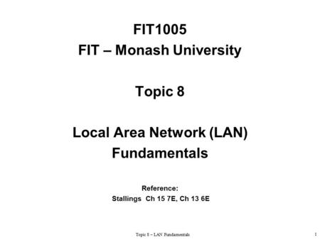 Topic 8 – LAN Fundamentals 1 FIT1005 FIT – Monash University Topic 8 Local Area Network (LAN) Fundamentals Reference: Stallings Ch 15 7E, Ch 13 6E.