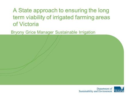 A State approach to ensuring the long term viability of irrigated farming areas of Victoria Bryony Grice Manager Sustainable Irrigation.